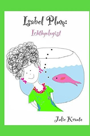Isabel Plum: Ichthyologist: (childrens bedtime story about fish) (family) (friendship)  by  Julie Krantz