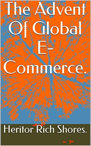 The Advent Of Global E-Commerce. (The Fundamentals Of Internet Wealth Creation Book 1) Heritor Rich Shores.