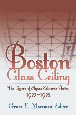 Boston Glass Ceiling: The Letters of Agnes Edwards Partin, 1922-1925  by  Grace E. Moremen Editor