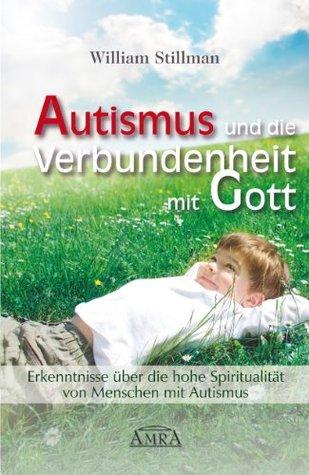 Autismus und die Verbundenheit mit Gott: Erkenntnisse über die hohe Spiritualität von Menschen mit Autismus  by  William Stillman