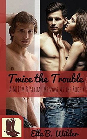 Twice the Trouble: A M|F|M Bisexual Western Menage at the Cowboy Rodeo  by  Ella B. Wilder