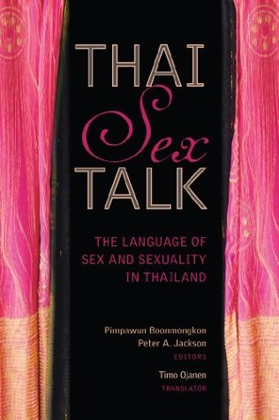 Thai Sex Talk: The Language of Sex and Sexuality in Thailand  by  Pimpawun Boonmongkon