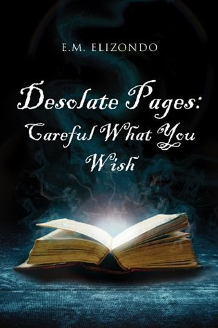 Desolate Pages: Careful What You Wish  by  E.M. Elizondo