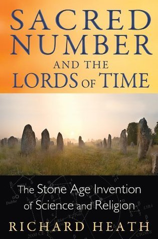 Sacred Number and the Lords of Time: The Stone Age Invention of Science and Religion Richard Heath