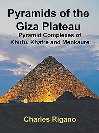 Pyramids of the Giza Plateau: Pyramid Complexes of Khufu, Khafre, and Menkaure Charles Rigano