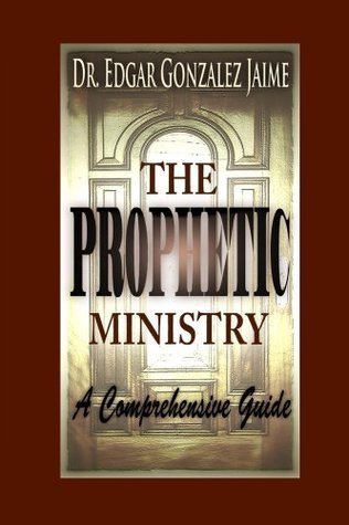 The Prophetic Ministry: A Comprehensive Guide  by  Dr. Edgar Gonzalez-Jaime