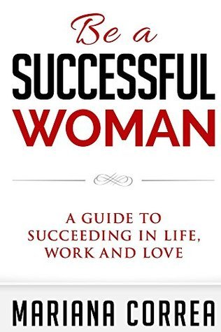 Be a Successful Woman: A guide to succeeding in life, love and family Mariana Correa