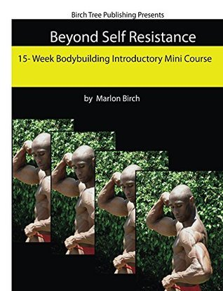 Beyond Self Resistance 15 Week Bodybuilding Introductory Mini Course  by  Marlon Birch