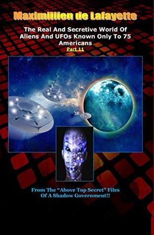 Part 11.The Real And Secretive World Of Aliens And UFOs Known Only To 75 Americans  by  Maximillien de Lafayette