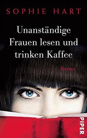 Unanständige Frauen lesen und trinken Kaffee: Roman  by  Sophie Hart