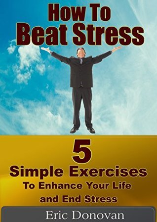 How to Beat Stress: 5 Simple Exercises to Enhance Your Life and End Stress Eric Donovan