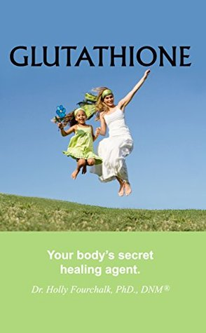 GLUTATHIONE: Your Bodys Secret Healing Agent  by  Dr. Holly Fourchalk