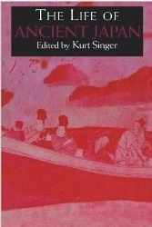The Life of Ancient Japan: Selected Contemporary Texts Illustrating Social Life and Ideals Before the Era of Seclusion  by  Kurt Singer