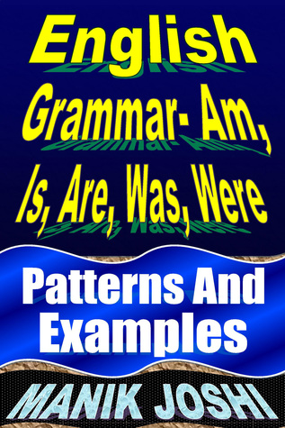 English Grammar- Am, Is, Are, Was, Were: Patterns and Examples  by  Manik Joshi