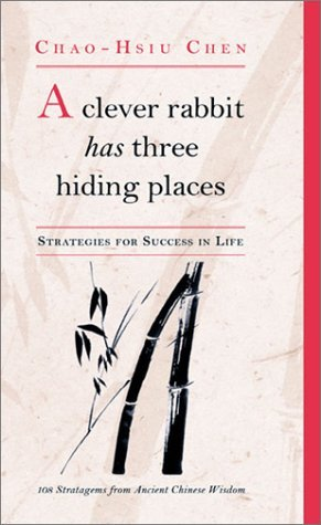 A Clever Rabbit Has Three Hiding Places: Strategies for Success in Life: 108 Stratagems from Ancient Chinese Wisdom Chao-Hsiu Chen