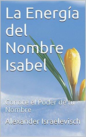 La Energía del Nombre Isabel: Conoce el Poder de tu Nombre (Colección Nombres Propios) Alexander Israelevisch