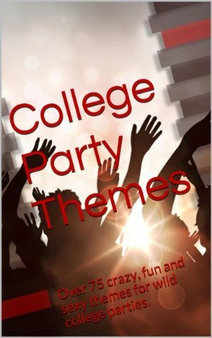 College Party Themes: Over 75 crazy, fun and sexy themes for wild college parties. Tony S.
