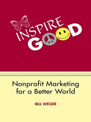 Inspire Good : Nonprofit Marketing for a Better World  by  Bill Weger
