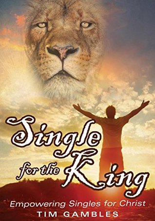 Single for the King: Empowering Singles for Christ Tim Gambles
