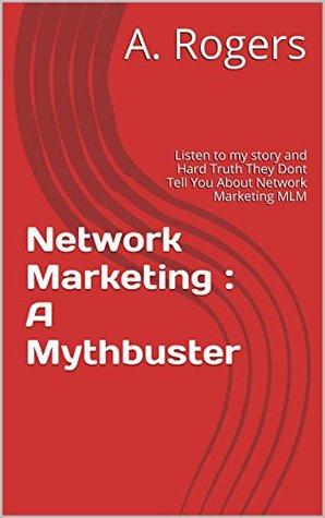 Network Marketing : A Mythbuster: Listen to my story and Hard Truth They Dont Tell You About Network Marketing MLM A. Rogers