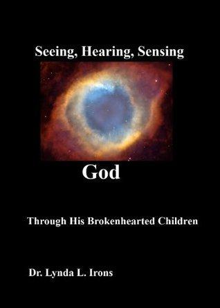 Seeing, Hearing, Sensing God Through His Brokenhearted Children  by  Lynda L. Irons