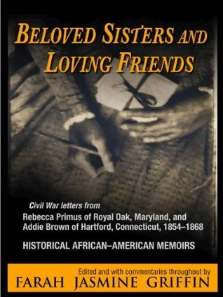 Beloved Sisters and Loving Friends: Civil War Letters from Rebecca Primus of Royal Oak, Maryland, and Addie Brown of Hartford, Connecticut, 1854-1868, Historical African-American Memoirs  by  Farah Jasmine Griffin