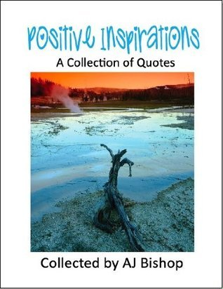 Positive Inspirations: A Collection of Quotes A.J. Bishop