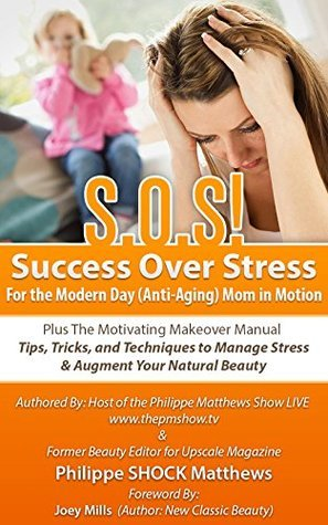 S.O.S!: Success Over Stress For the Modern Day (Anti-Aging) Mom in Motion! Plus The Motivating Manual Philippe Matthews