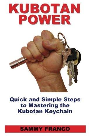 Kubotan Power: Quick and Simple Steps to Mastering the Kubotan Keychain  by  Sammy Franco
