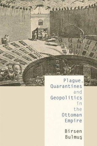 Plague, Quarantines and Geopolitics in the Ottoman Empire Birsen Bulmus