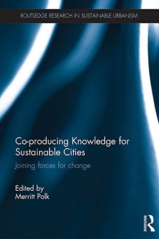 Co-Producing Knowledge for Sustainable Cities: Joining Forces for Change Merritt Polk