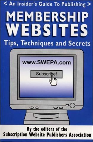 Membership Websites -- Tips, Techniques and Secrets -- An Insiders Guide to Publishing  by  The editors of the Subscription Website Publishers Association
