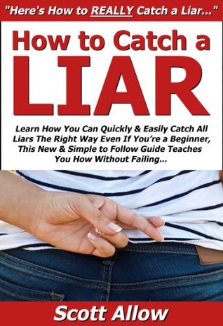 How to Catch a Liar: Learn How You Can Quickly & Easily Catch All Liars The Right Way Even If Youre a Beginner, This New & Simple to Follow Guide Teaches You How Without Failing  by  Scott Allow