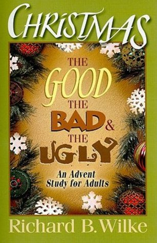 Christmas: The Good, the Bad, and the Ugly: An Advent Study for Adults  by  Richard B. Wilke