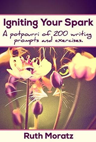 Igniting Your Spark: A Potpourri of 200 Writing Prompts and Exercises  by  Ruth Moratz