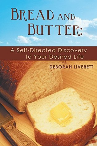 Bread and Butter:: A Self-Directed Discovery to Your Desired Life Deborah Liverett