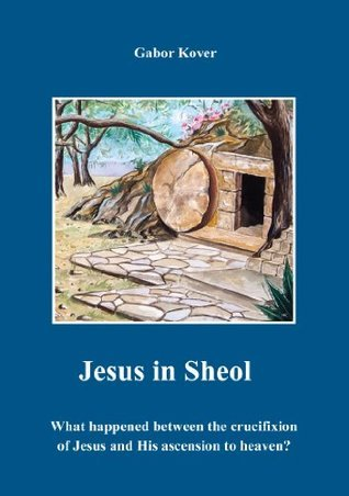Jesus in Sheol: What Happened Between the Crucifixion of Jesus and His Ascension to Heaven?  by  Gabor Kover