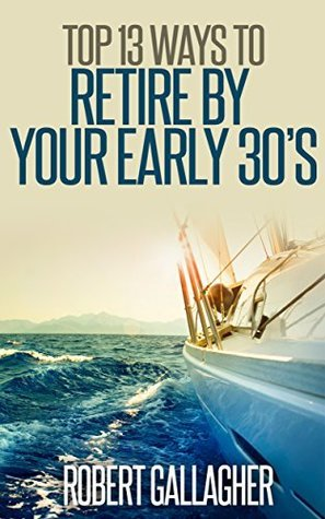 Top 13 Ways to Retire  by  Your Early 30s by Robert Gallagher