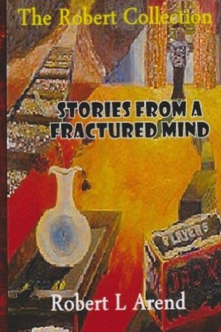 Stories from a Fractured Mind Robert L Arend