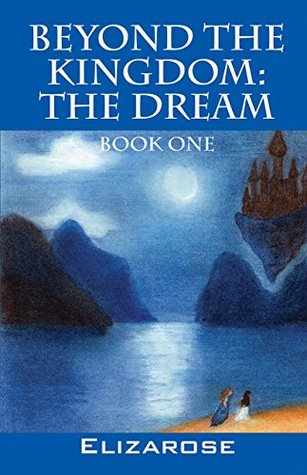 Beyond The Kingdom: The Dream: Book One  by  Elizarose