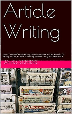 Article Writing: Learn The Art Of Article Writing, Submission, Free Articles, Benefits Of Writing Articles, Internet Marketing, Web Marketing And Much More!  by  James Stephens