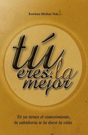 Tú eres la mejor: Tú ya tienes el conocimiento, la sabiduría te la dará la vida Esteban Molina Vela