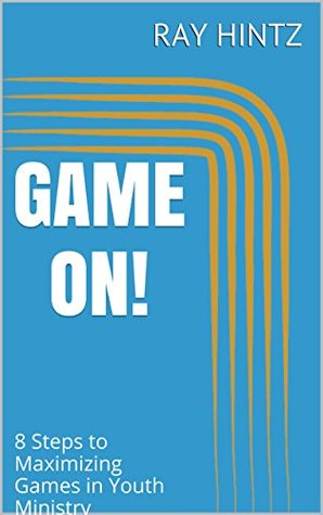 GAME ON!: 8 Steps to Maximizing Games in Youth Ministry Ray Hintz