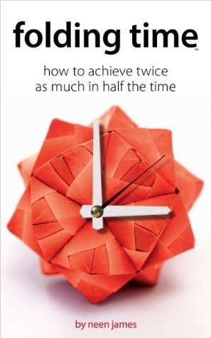 Folding Time: How to achieve twice as much in half the time  by  Neen James