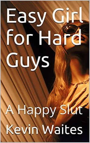 Easy Girl for Hard Guys: A Happy Slut  by  Kevin Waites