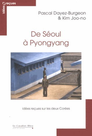 De Séoul à Pyongyang : Idées reçues sur les deux Corées Pascal Dayez-Burgeon