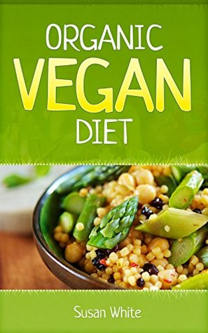 Organic Vegan Diet: A Beginners Guide to the Vegan Diet for Steady Weight Loss, Vibrant Health & Miraculous Anti-Aging Susan White