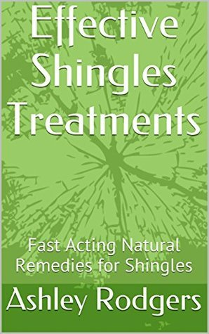 Shingles Treatments: Effective Fast Acting Natural Remedies for Herpes Zoster Ashley Rodgers
