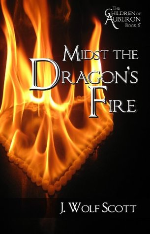 Midst the Dragons Fire (The Children of Auberon Book 5) J. Wolf Scott