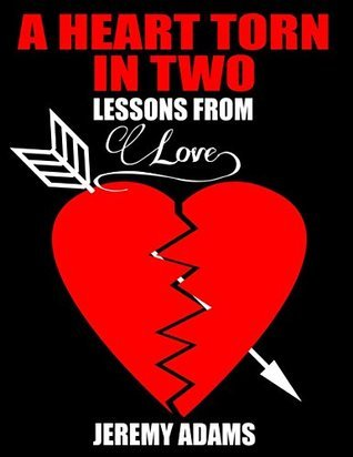 Unrequited Love:: A Heart Torn In Two, Lessons From Love  by  Jeremy Adams